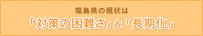 福島県の現状は「対策の困難さ」と「長期化」